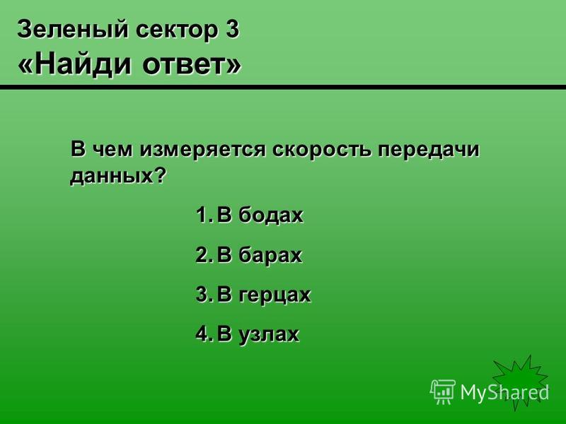 Зеленый сектор 3 «Найди ответ» В чем измеряется скорость передачи данных? 1. В бодах 2. В барах 3. В герцах 4. В узлах