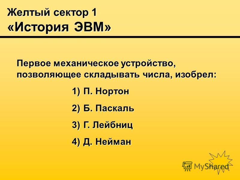 Желтый сектор 1 «История ЭВМ» Первое механическое устройство, позволяющее складывать числа, изобрел: 1) П. Нортон 2) Б. Паскаль 3) Г. Лейбниц 4) Д. Нейман