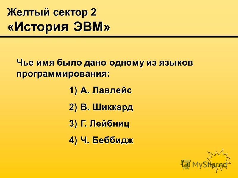 Желтый сектор 2 «История ЭВМ» Чье имя было дано одному из языков программирования: 1) А. Лавлейс 2) В. Шиккард 3) Г. Лейбниц 4) Ч. Беббидж