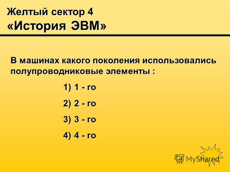 Желтый сектор 4 «История ЭВМ» В машинах какого поколения использовались полупроводниковые элементы : 1) 1 - го 2) 2 - го 3) 3 - го 4) 4 - го