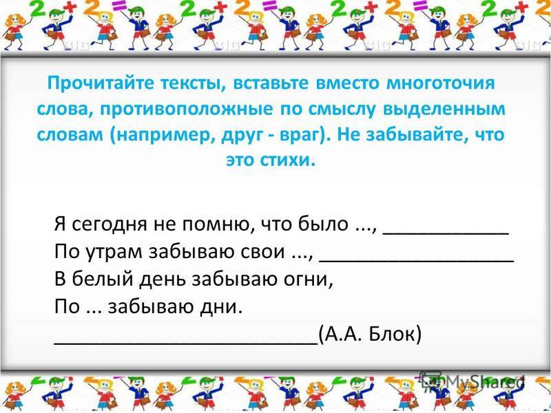 Прочитайте тексты, вставьте вместо многоточия слова, противоположные по смыслу выделенным словам (например, друг - враг). Не забывайте, что это стихи. Я сегодня не помню, что было..., ___________ По утрам забываю свои..., _________________ В белый де