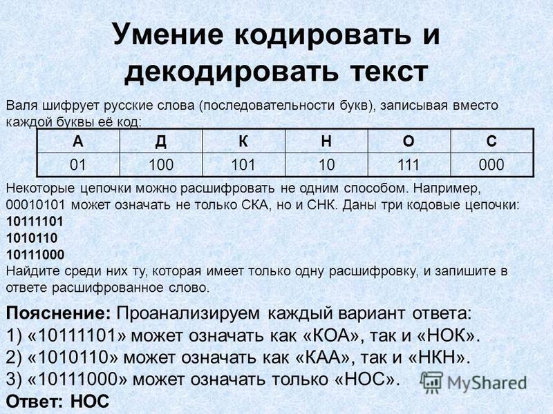 Умение кодировать и декодировать текст Валя шифрует русские слова (последовательности букв), записывая вместо каждой буквы её код: Некоторые цепочки можно расшифровать не одним способом. Например, 00010101 может означать не только СКА, но и СНК. Даны