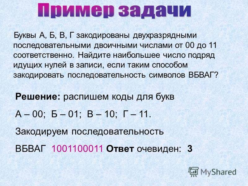 Буквы А, Б, В, Г закодированы двухразрядными последовательными двоичными числами от 00 до 11 соответственно. Найдите наибольшее число подряд идущих нулей в записи, если таким способом закодировать последовательность символов ВБВАГ? Решение: распишем