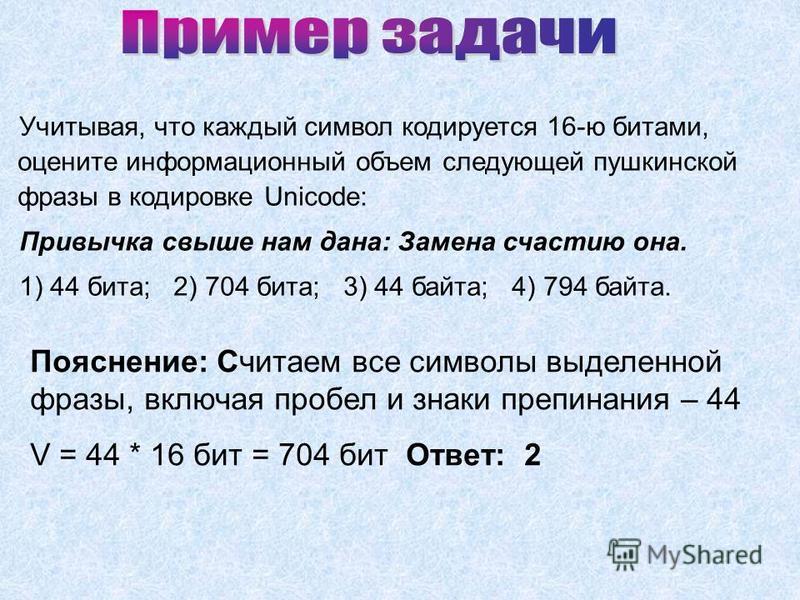 Учитывая, что каждый символ кодируется 16-ю битами, оцените информационный объем следующей пушкинской фразы в кодировке Unicode: Привычка свыше нам дана: Замена счастию она. 1) 44 бита; 2) 704 бита; 3) 44 байта; 4) 794 байта. Пояснение: Считаем все с