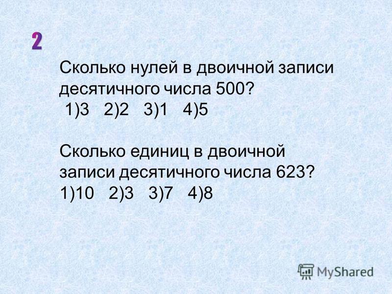 Сколько нулей в двоичной записи десятичного числа 500? 1)3 2)2 3)1 4)5 Сколько единиц в двоичной записи десятичного числа 623? 1)10 2)3 3)7 4)8