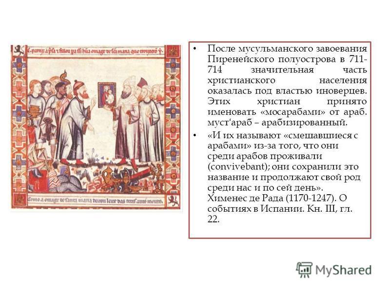 После мусульманского завоевания Пиренейского полуострова в 711- 714 значительная часть христианского населения оказалась под властью иноверцев. Этих христиан принято именовать «мосарабами» от араб. муст ʻ араб – арабизированный. «И их называют «смеша