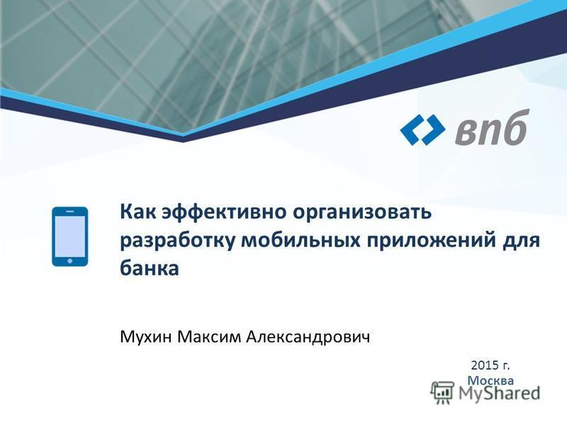 Мухин Максим Александрович 2015 г. Москва Как эффективно организовать разработку мобильных приложений для банка