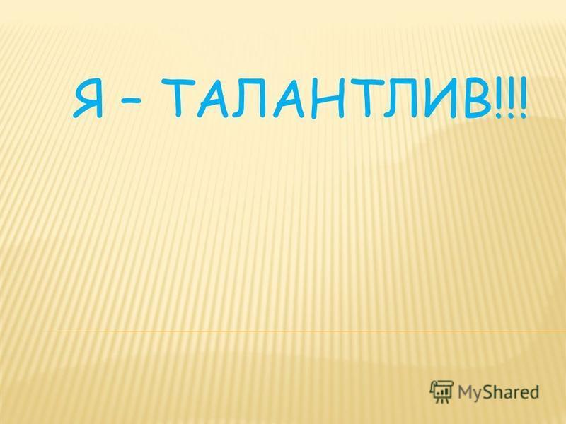 Я – ТАЛАНТЛИВ!!!