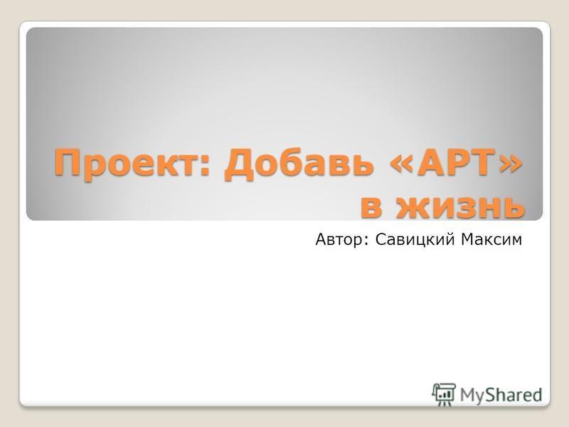 Проект: Добавь «АРТ» в жизнь Автор: Савицкий Максим