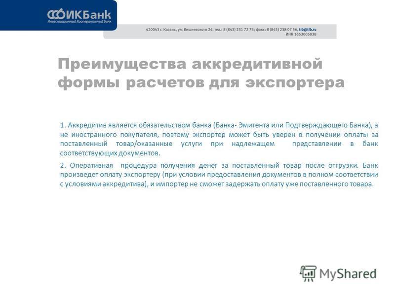 Преимущества аккредитивной формы расчетов для экспортера 1. Аккредитив является обязательством банка (Банка- Эмитента или Подтверждающего Банка), а не иностранного покупателя, поэтому экспортер может быть уверен в получении оплаты за поставленный тов