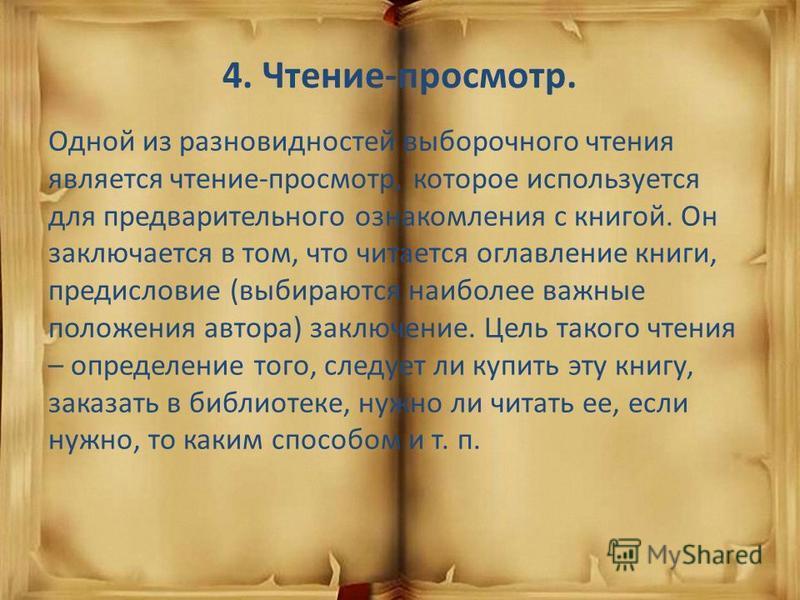 4. Чтение-просмотр. Одной из разновидностей выборочного чтения является чтение-просмотр, которое используется для предварительного ознакомления с книгой. Он заключается в том, что читается оглавление книги, предисловие (выбираются наиболее важные пол
