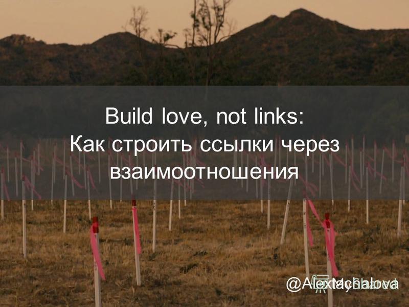 Build love, not links: Как строить ссылки через взаимоотношения @Alextachalova