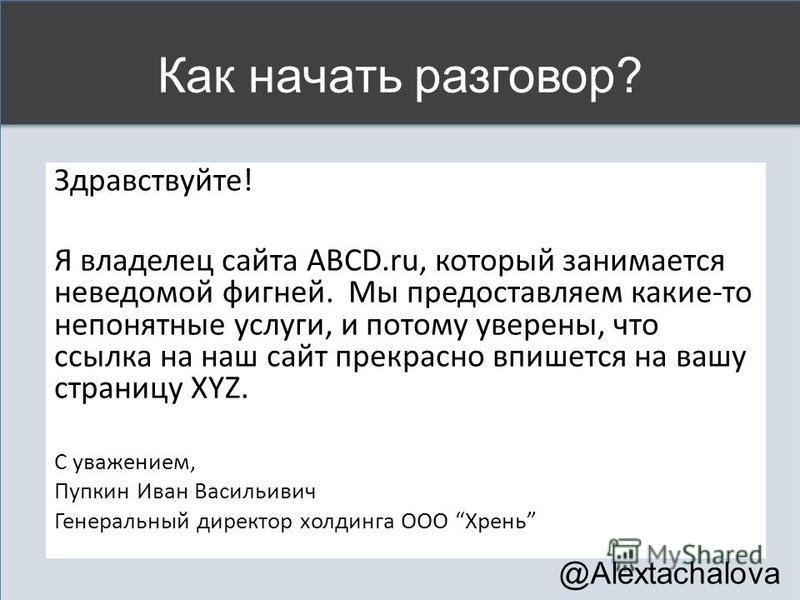 Как начать разговор? Здравствуйте! Я владелец сайта ABCD.ru, который занимается неведомой фигней. Мы предоставляем какие-то непонятные услуги, и потому уверены, что ссылка на наш сайт прекрасно впишется на вашу страницу XYZ. С уважением, Пупкин Иван