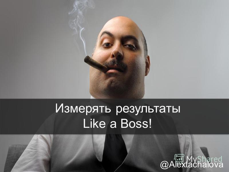 Измерять результаты Like a Boss! @Alextachalova
