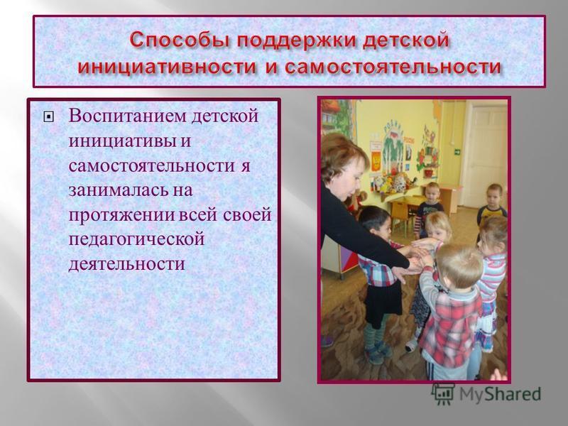 Воспитанием детской инициативы и самостоятельности я занималась на протяжении всей своей педагогической деятельности
