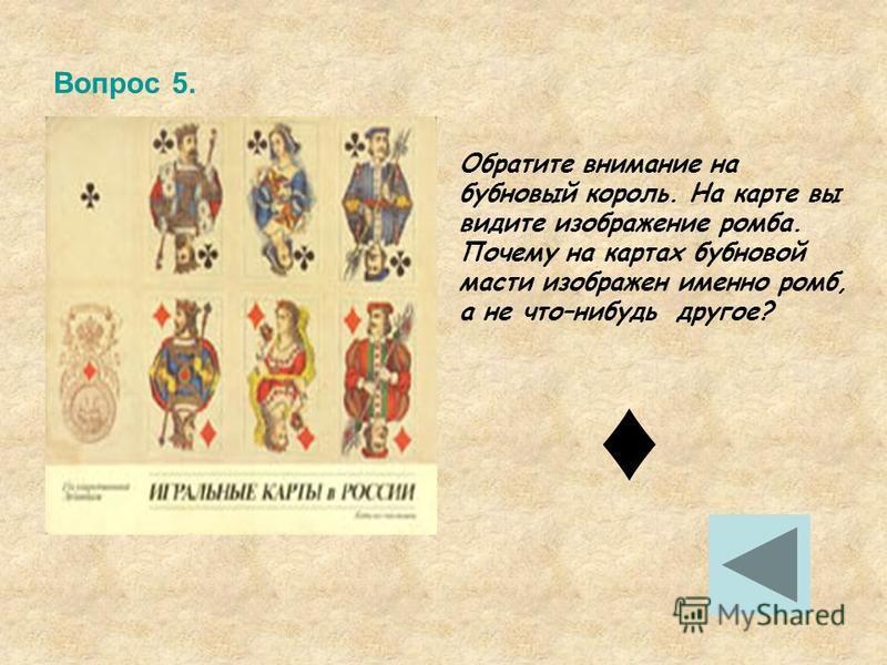 Вопрос 5. Обратите внимание на бубновый король. На карте вы видите изображение ромба. Почему на картах бубновой масти изображен именно ромб, а не что–нибудь другое?
