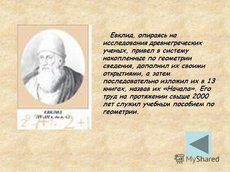 Евклид, опираясь на исследования древнегреческих ученых, привел в систему накопленные по геометрии сведения, дополнил их своими открытиями, а затем последовательно изложил их в 13 книгах, назвав их «Начала». Его труд на протяжении свыше 2000 лет служ