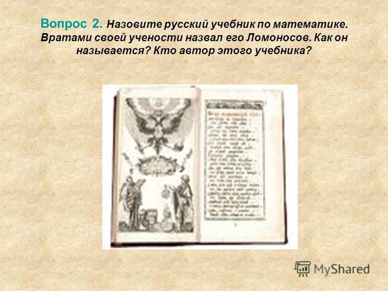 Вопрос 2. Назовите русский учебник по математике. Вратами своей учености назвал его Ломоносов. Как он называется? Кто автор этого учебника?