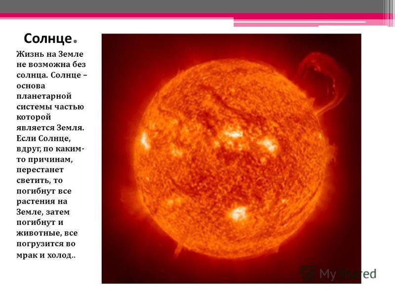 Солнце. Жизнь на Земле не возможна без солнца. Солнце – основа планетарной системы частью которой является Земля. Если Солнце, вдруг, по каким- то причинам, перестанет светить, то погибнут все растения на Земле, затем погибнут и животные, все погрузи