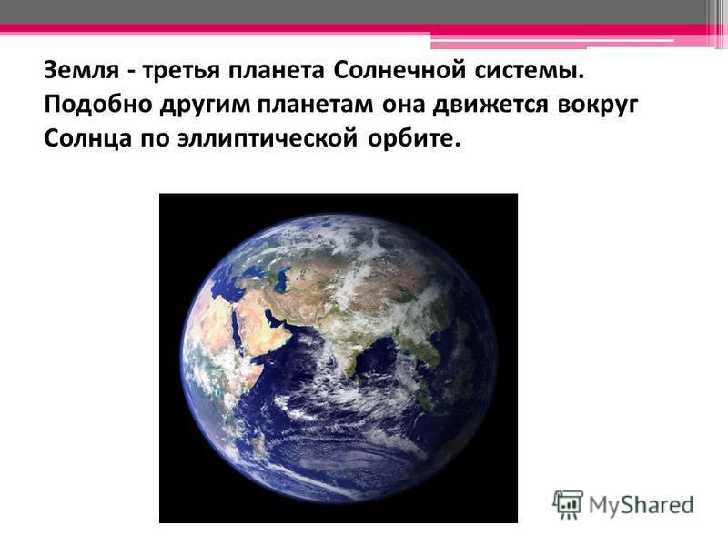 Земля - третья планета Солнечной системы. Подобно другим планетам она движется вокруг Солнца по эллиптической орбите.