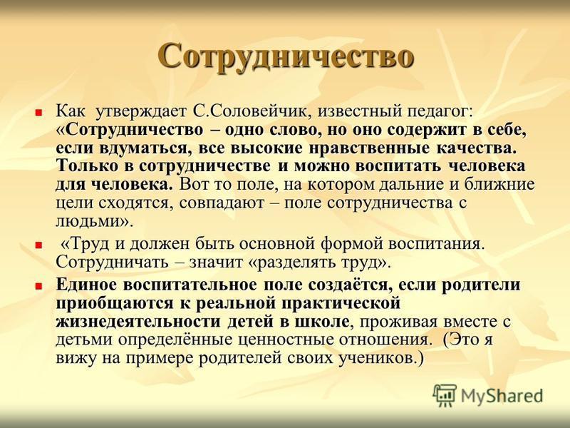 Сотрудничество Как утверждает С.Соловейчик, известный педагог: «Сотрудничество – одно слово, но оно содержит в себе, если вдуматься, все высокие нравственные качества. Только в сотрудничестве и можно воспитать человека для человека. Вот то поле, на к
