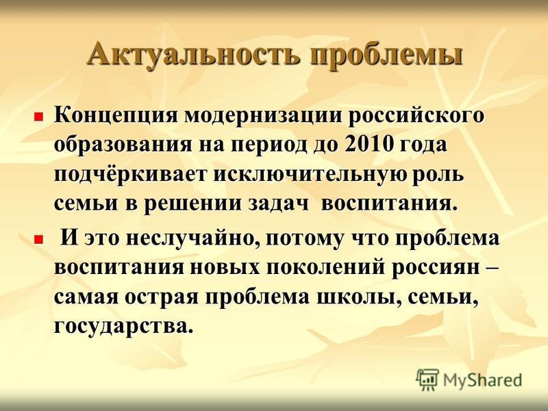 Актуальность проблемы Концепция модернизации российского образования на период до 2010 года подчёркивает исключительную роль семьи в решении задач воспитания. Концепция модернизации российского образования на период до 2010 года подчёркивает исключит