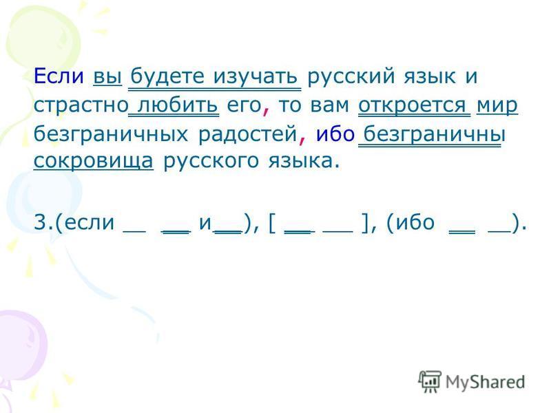 Если вы будете изучать русский язык и страстно любить его, то вам откроется мир безграничных радостей, ибо безграничны сокровища русского языка. 3.(если и ), [ ], (ибо ).