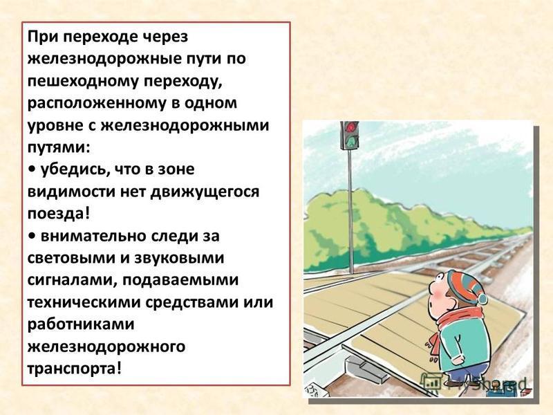 При переходе через железнодорожные пути по пешеходному переходу, расположенному в одном уровне с железнодорожными путями: убедись, что в зоне видимости нет движущегося поезда! внимательно следи за световыми и звуковыми сигналами, подаваемыми техничес