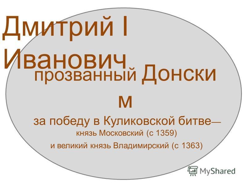 Дмитрий I Иванович (1350-1389) прозванный Донски м за победу в Куликовской битве князь Московский (с 1359) и великий князь Владимирский (с 1363)