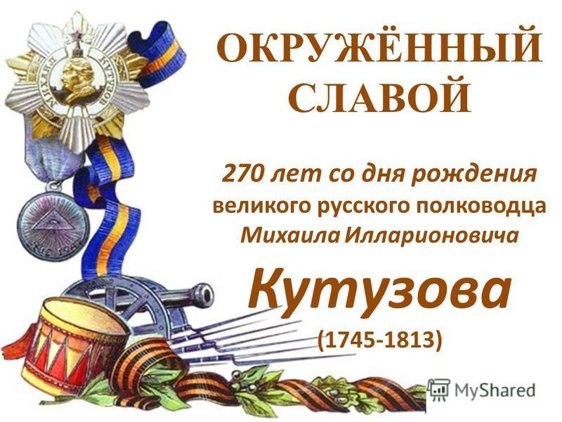 ОКРУЖЁННЫЙ СЛАВОЙ 270 лет со дня рождения великого русского полководца Михаила Илларионовича Кутузова (1745-1813)