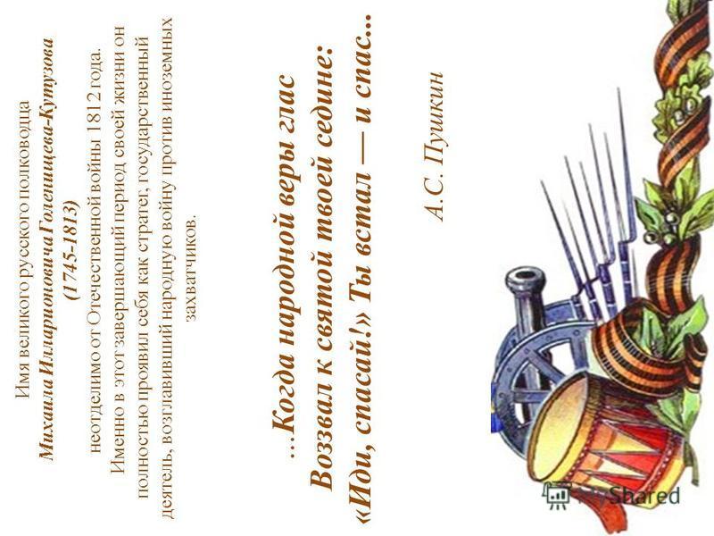 Имя великого русского полководца Михаила Илларионовича Голенищева-Кутузова (1745-1813) неотделимо от Отечественной войны 1812 года. Именно в этот завершающий период своей жизни он полностью проявил себя как стратег, государственный деятель, возглавив