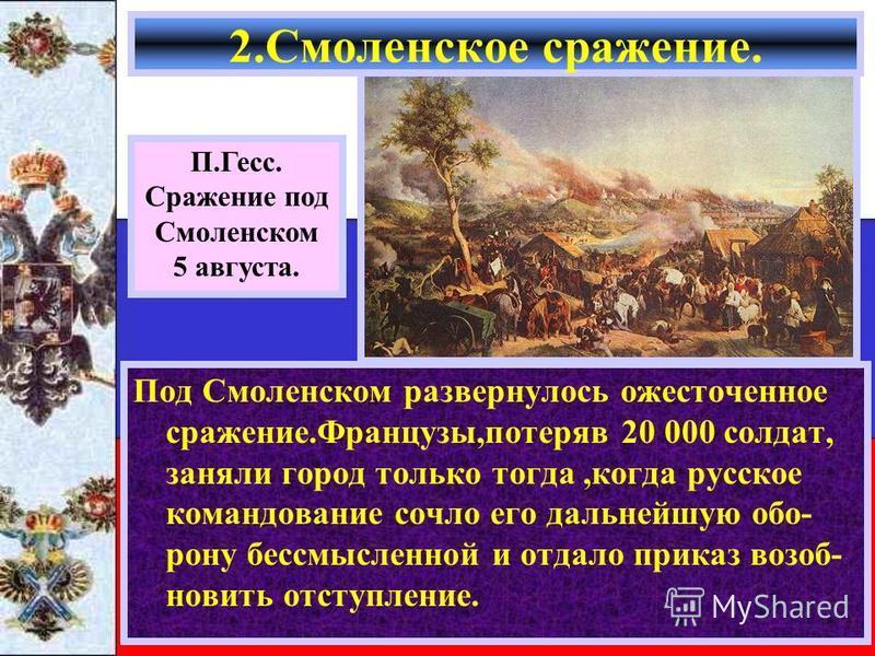 Под Смоленском развернулось ожесточенное сражение.Французы,потеряв 20 000 солдат, заняли город только тогда,когда русское командование сочло его дальнейшую обо- рону бессмысленной и отдало приказ возобновить отступление. 2. Смоленское сражение. П.Гес