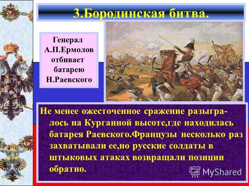 Не менее ожесточенное сражение разыгралось на Курганной высоте,где находилась батарея Раевского.Французы несколько раз захватывали ее,но русские солдаты в штыковых атаках возвращали позиции обратно. 3. Бородинская битва. Генерал А.П.Ермолов отбивает
