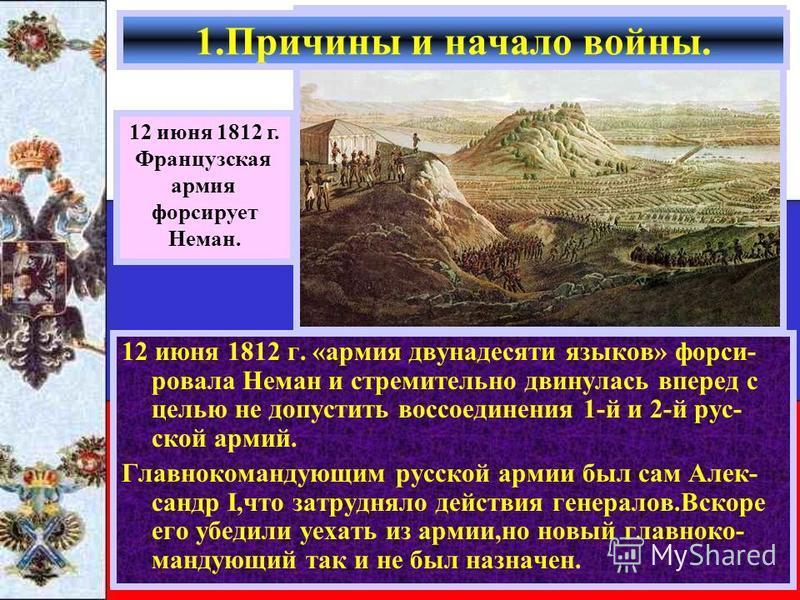 12 июня 1812 г. «армия двунадесяти языков» форсировал а Неман и стремительно двинулась вперед с целью не допустить воссоединения 1-й и 2-й русской армий. Главнокомандующим русской армии был сам Алек- сандр I,что затрудняло действия генералов.Вскоре е