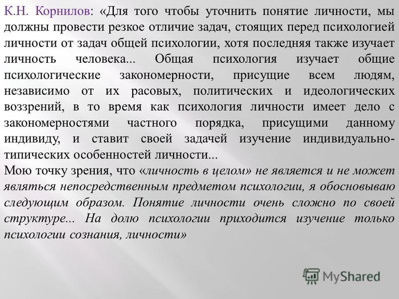 К.Н. Корнилов: «Для того чтобы уточнить понятие личности, мы должны провести резкое отличие задач, стоящих перед психологией личности от задач общей психологии, хотя последняя также изучает личность человека... Общая психология изучает общие психолог