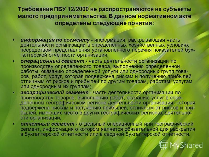 Требования ПБУ 12/2000 не распространяются на субъекты малого предпринимательства. В данном нормативном акте определены следующие понятия: информация по сегменту - информация, раскрывающая часть деятельности организации в определенных хозяйственных
