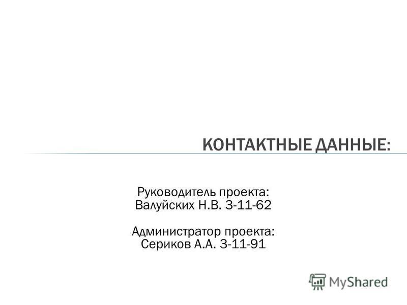 КОНТАКТНЫЕ ДАННЫЕ: Руководитель проекта: Валуйских Н.В. 3-11-62 Администратор проекта: Сериков А.А. 3-11-91