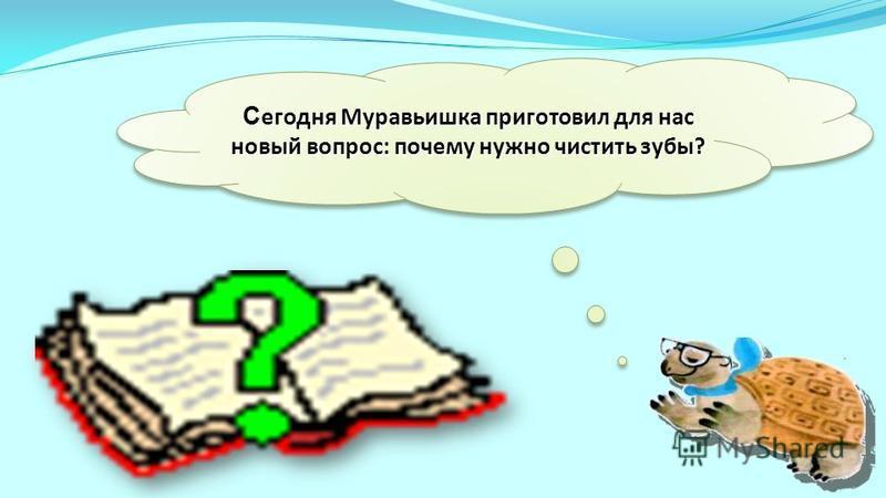 Сегодня Муравьишка приготовил для нас новый вопрос: почему нужно чистить зубы?