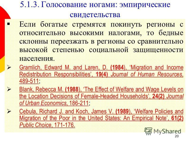 20 Если богатые стремятся покинуть регионы с относительно высокими налогами, то бедные склонны переезжать в регионы со сравнительно высокой степенью социальной защищенности населения. Gramlich, Edward M. and Laren, D. (1984 ), Migration and Income Re