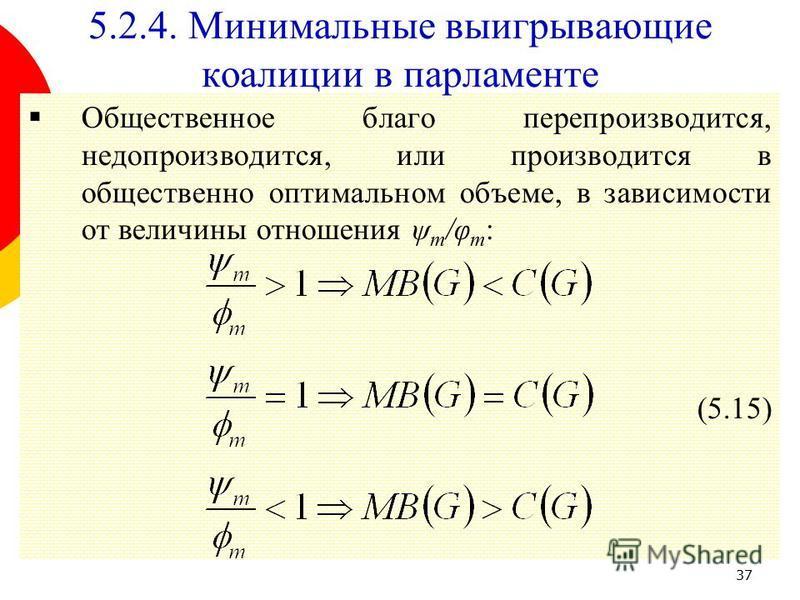 37 Общественное благо перепроизводится, недопроизводится, или производится в общественно оптимальном объеме, в зависимости от величины отношения ψ m /φ m : (5.15) 5.2.4. Минимальные выигрывающие коалиции в парламенте