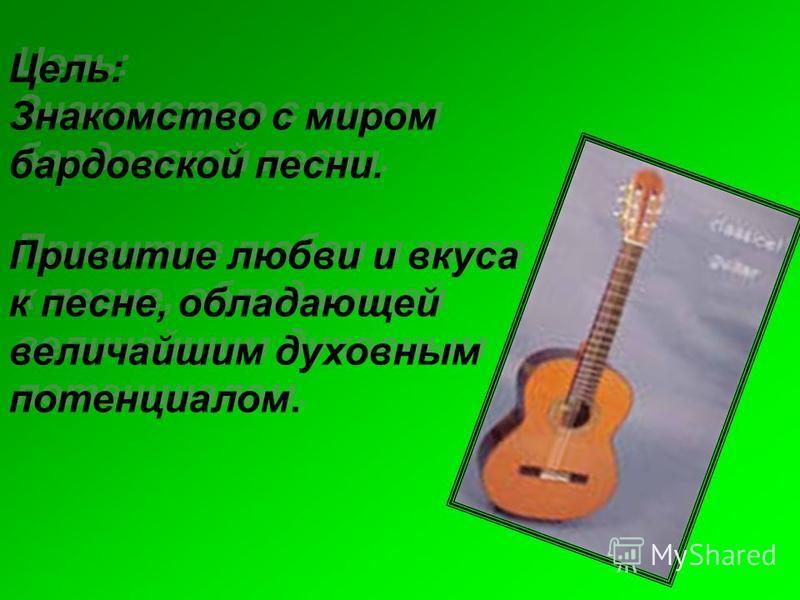 Цель: Знакомство с миром бардовской песни. Привитие любви и вкуса к песне, обладающей величайшим духовным потенциалом. Цель: Знакомство с миром бардовской песни. Привитие любви и вкуса к песне, обладающей величайшим духовным потенциалом.