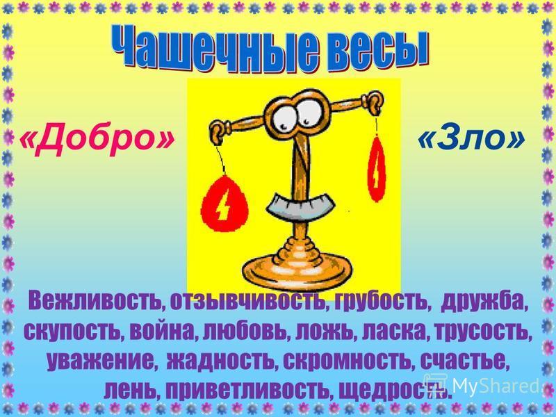 «Зло»«Добро» Вежливость, отзывчивость, грубость, дружба, скупость, война, любовь, ложь, ласка, трусость, уважение, жадность, скромность, счастье, лень, приветливость, щедрость.