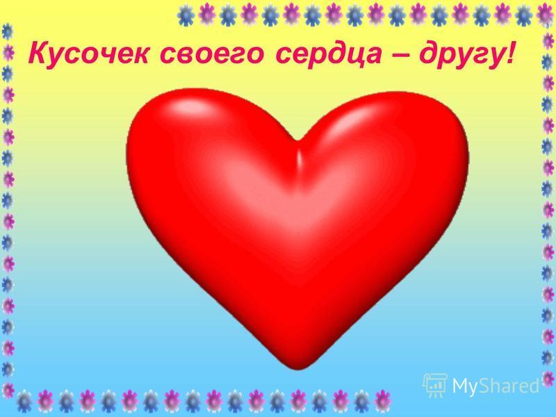 Кусочек своего сердца – другу!