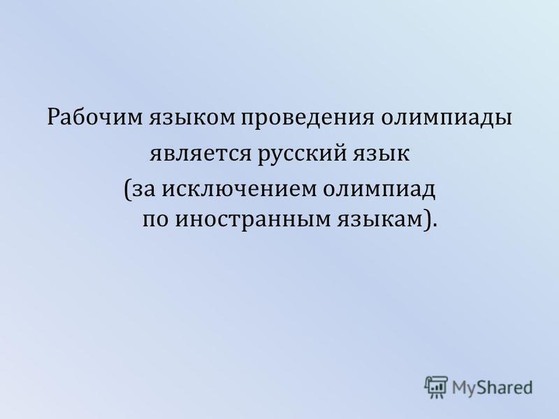 Рабочим языком проведения олимпиады является русский язык (за исключением олимпиад по иностранным языкам).
