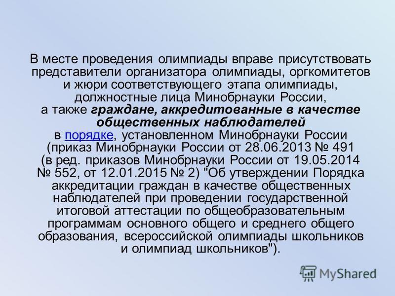 В месте проведения олимпиады вправе присутствовать представители организатора олимпиады, оргкомитетов и жюри соответствующего этапа олимпиады, должностные лица Минобрнауки России, а также граждане, аккредитованные в качестве общественных наблюдателей