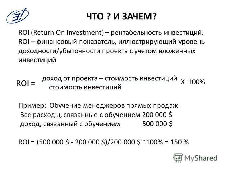 ЧТО ? И ЗАЧЕМ? ROI (Return On Investment) – рентабельность инвестиций. ROI – финансовый показатель, иллюстрирующий уровень доходности/убыточности проекта с учетом вложенных инвестиций доход от проекта – стоимость инвестиций стоимость инвестиций Приме