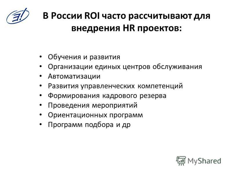 В России ROI часто рассчитывают для внедрения HR проектов: Обучения и развития Организации единых центров обслуживания Автоматизации Развития управленческих компетенций Формирования кадрового резерва Проведения мероприятий Ориентационных программ Про