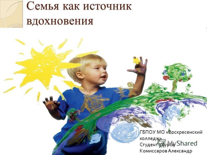 Семья как источник вдохновения ГБПОУ МО « Воскресенский колледж » Студент 3 курса Комиссаров Александр