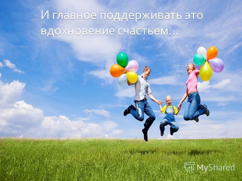И главное поддерживать это вдохновение счастьем …
