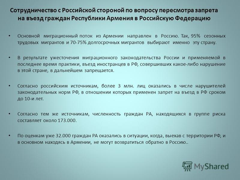 Сотрудничество с Российской стороной по вопросу пересмотра запрета на въезд граждан Республики Армения в Российскую Федерацию Основной миграционный поток из Армении направлен в Россию. Так, 95% сезонных трудовых мигрантов и 70-75% долгосрочных мигран